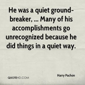 He was a quiet ground-breaker, ... Many of his accomplishments go unrecognized because he did things in a quiet way.