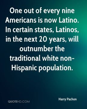 One out of every nine Americans is now Latino. In certain states, Latinos, in the next 20 years, will outnumber the traditional white non-Hispanic population.