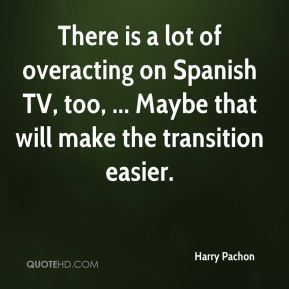 Harry Pachon - There is a lot of overacting on Spanish TV, too, ... Maybe that will make the transition easier.