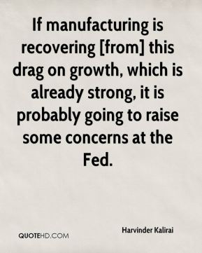 Harvinder Kalirai - If manufacturing is recovering [from] this drag on growth, which is already strong, it is probably going to raise some concerns at the Fed.