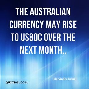 Harvinder Kalirai - The Australian currency may rise to US80c over the next month.