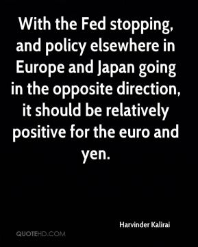 Harvinder Kalirai - With the Fed stopping, and policy elsewhere in Europe and Japan going in the opposite direction, it should be relatively positive for the euro and yen.