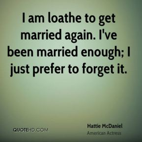 Hattie McDaniel - I am loathe to get married again. I've been married enough; I just prefer to forget it.