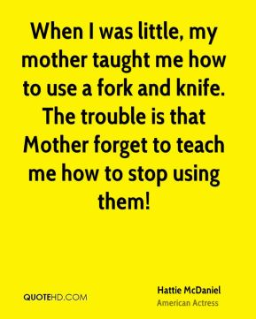 Hattie McDaniel - When I was little, my mother taught me how to use a fork and knife. The trouble is that Mother forget to teach me how to stop using them!