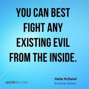You can best fight any existing evil from the inside.