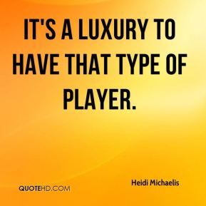 Heidi Michaelis - It's a luxury to have that type of player.