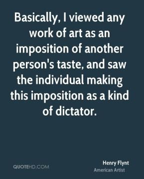 Basically, I viewed any work of art as an imposition of another person's taste, and saw the individual making this imposition as a kind of dictator.