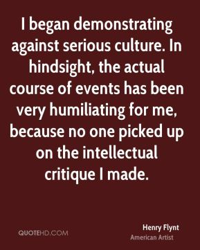 Henry Flynt - I began demonstrating against serious culture. In hindsight, the actual course of events has been very humiliating for me, because no one picked up on the intellectual critique I made.
