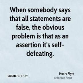 When somebody says that all statements are false, the obvious problem is that as an assertion it's self-defeating.