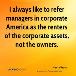 Henry Kravis - I always like to refer managers in corporate America as the renters of the corporate assets, not the owners.