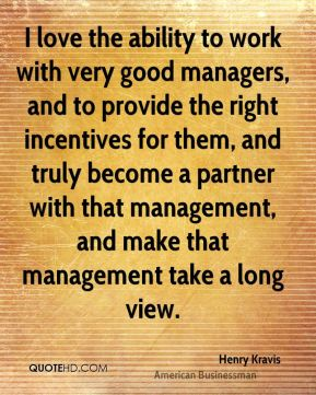 Henry Kravis - I love the ability to work with very good managers, and to provide the right incentives for them, and truly become a partner with that management, and make that management take a long view.