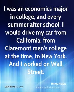 Henry Kravis - I was an economics major in college, and every summer after school, I would drive my car from California, from Claremont men's college at the time, to New York. And I worked on Wall Street.