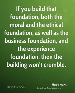 Henry Kravis - If you build that foundation, both the moral and the ethical foundation, as well as the business foundation, and the experience foundation, then the building won't crumble.