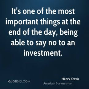 Henry Kravis - It's one of the most important things at the end of the day, being able to say no to an investment.