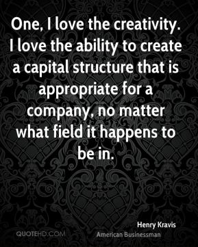 Henry Kravis - One, I love the creativity. I love the ability to create a capital structure that is appropriate for a company, no matter what field it happens to be in.