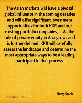 Henry Kravis - The Asian markets will have a pivotal global influence in the coming decades and will offer significant investment opportunities for both KKR and our existing portfolio companies, ... As the role of private equity in Asia grows and is further defined, KKR will carefully assess the landscape and determine the most appropriate ways to be a leading participant in that process.