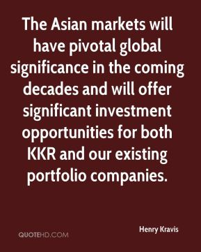 Henry Kravis - The Asian markets will have pivotal global significance in the coming decades and will offer significant investment opportunities for both KKR and our existing portfolio companies.