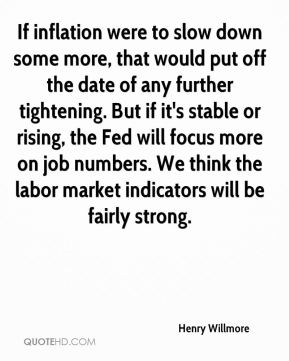 Henry Willmore - If inflation were to slow down some more, that would put off the date of any further tightening. But if it's stable or rising, the Fed will focus more on job numbers. We think the labor market indicators will be fairly strong.