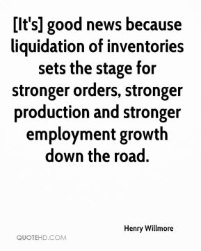 Henry Willmore - [It's] good news because liquidation of inventories sets the stage for stronger orders, stronger production and stronger employment growth down the road.