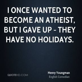 Henry Youngman - I once wanted to become an atheist, but I gave up - they have no holidays.