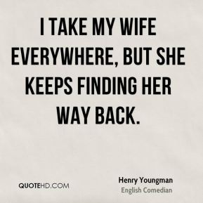 Henry Youngman - I take my wife everywhere, but she keeps finding her way back.