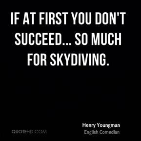 Henry Youngman - If at first you don't succeed... So much for skydiving.