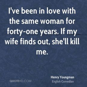 Henry Youngman - I've been in love with the same woman for forty-one years. If my wife finds out, she'll kill me.