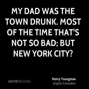 Henry Youngman - My dad was the town drunk. Most of the time that's not so bad; but New York City?