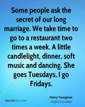 Some people ask the secret of our long marriage. We take time to go to a restaurant two times a week. A little candlelight, dinner, soft music and dancing. She goes Tuesdays, I go Fridays.