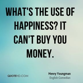 Henry Youngman - What's the use of happiness? It can't buy you money.