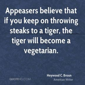 Heywood C. Broun - Appeasers believe that if you keep on throwing steaks to a tiger, the tiger will become a vegetarian.