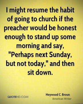 """Heywood C. Broun - I might resume the habit of going to church if the preacher would be honest enough to stand up some morning and say, """"Perhaps next Sunday, but not today,"""" and then sit down."""