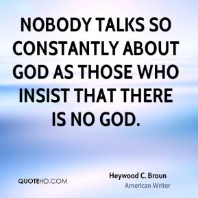 Nobody talks so constantly about God as those who insist that there is no God.