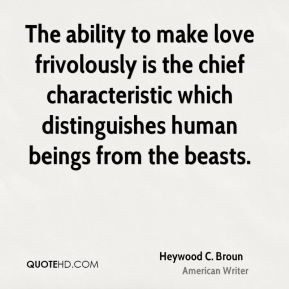 Heywood C. Broun - The ability to make love frivolously is the chief characteristic which distinguishes human beings from the beasts.