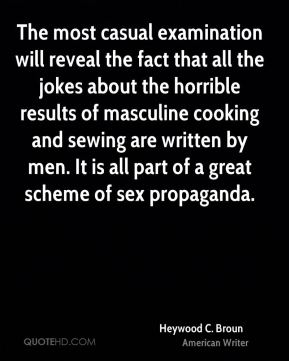 Heywood C. Broun - The most casual examination will reveal the fact that all the jokes about the horrible results of masculine cooking and sewing are written by men. It is all part of a great scheme of sex propaganda.