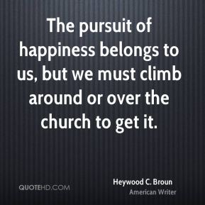 The pursuit of happiness belongs to us, but we must climb around or over the church to get it.