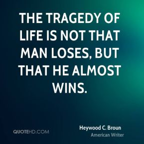 The tragedy of life is not that man loses, but that he almost wins.