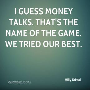 I guess money talks. That's the name of the game. We tried our best.