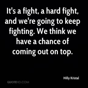 It's a fight, a hard fight, and we're going to keep fighting. We think we have a chance of coming out on top.