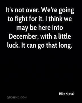 It's not over. We're going to fight for it. I think we may be here into December, with a little luck. It can go that long.