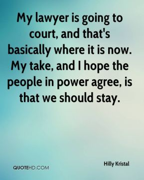 My lawyer is going to court, and that's basically where it is now. My take, and I hope the people in power agree, is that we should stay.