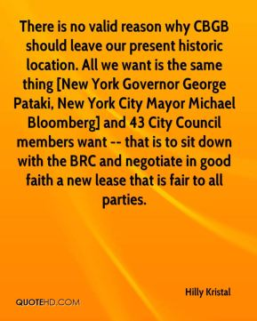 There is no valid reason why CBGB should leave our present historic location. All we want is the same thing [New York Governor George Pataki, New York City Mayor Michael Bloomberg] and 43 City Council members want -- that is to sit down with the BRC and negotiate in good faith a new lease that is fair to all parties.