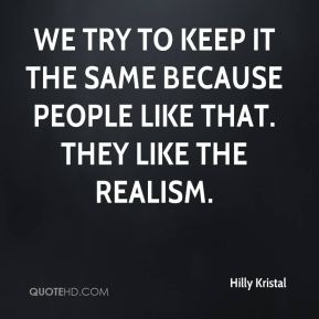 Hilly Kristal - We try to keep it the same because people like that. They like the realism.