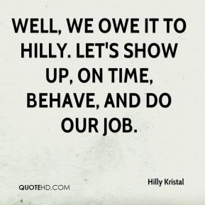 Well, we owe it to Hilly. Let's show up, on time, behave, and do our job.