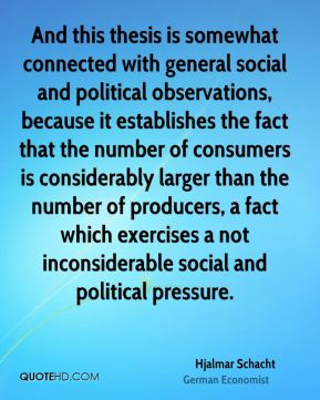 Hjalmar Schacht - And this thesis is somewhat connected with general social and political observations, because it establishes the fact that the number of consumers is considerably larger than the number of producers, a fact which exercises a not inconsiderable social and political pressure.