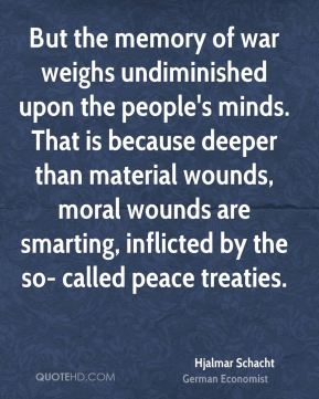 But the memory of war weighs undiminished upon the people's minds. That is because deeper than material wounds, moral wounds are smarting, inflicted by the so- called peace treaties.