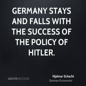 Germany stays and falls with the success of the policy of Hitler.