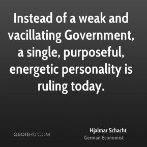 Instead of a weak and vacillating Government, a single, purposeful, energetic personality is ruling today.