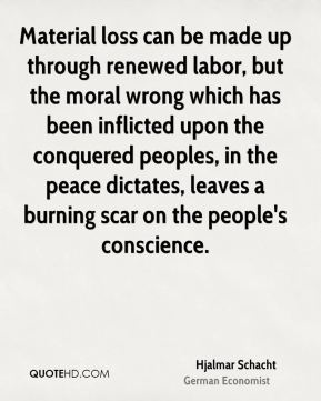 Hjalmar Schacht - Material loss can be made up through renewed labor, but the moral wrong which has been inflicted upon the conquered peoples, in the peace dictates, leaves a burning scar on the people's conscience.