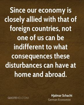 Hjalmar Schacht - Since our economy is closely allied with that of foreign countries, not one of us can be indifferent to what consequences these disturbances can have at home and abroad.
